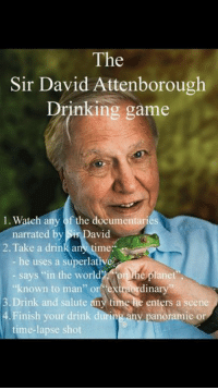 "Drinking, Memes, and Game: The  Sir David Attenborough  Drinking game  l. Watch any of the documentaries  narrated by  avid  2. Take a drink a  time  he uses a superlative  says ""in the w  the planet'  ""known to man"" or  dinary  3 Drink and salute any time He enters a scene.  4. Finish your drink during any panoramie or  time-lapse shot"