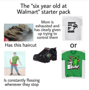 "nEw StArtER PaCk: The ""six year old at  Walmart"" starter pack  Mom is  exhausted and  has clearly given  up trying to  DROPPIN'  INTO  RD  GRADE  control them  Has this haircut  or  TNY  TNT  LIKE  Is constantly flossing  whenever they stop nEw StArtER PaCk"