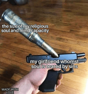 Love, Reddit, and Good: the size of my religious  soul and mind capacity  my girlfriend whomst  soulis teared by sins  MADE WITH  LOVE Good boys only