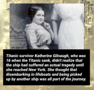 Anaconda, Journey, and New York: @The SkatchFactor  Titanic survivor Katherine Gilnaugh, who was  16 when the Titanic sank, didn't realize that  the ship had suffered an actual tragedy until  she reached New York. She thought that  disembarking in lifeboats and being picked  up by another ship was all part of the journey. Gullible level 100