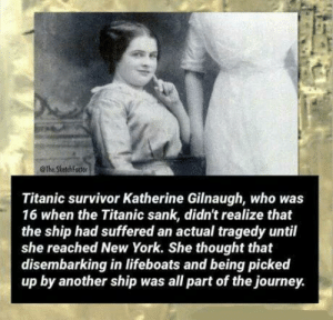 Journey, New York, and Titanic: @The SkatchForter  Titanic survivor Katherine Gilnaugh, who was  16 when the Titanic sank, didn't realize that  the ship had suffered an actual tragedy until  she reached New York. She thought that  disembarking in lifeboats and being picked  up by another ship was all part of the journey. I mean why not