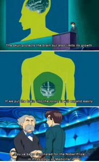 Brains, Dank, and Nobel Prize: The skull protects the brain but also limits its growth  If we put the  brain into the torso  t W  expand easily  s You've been nominated for the Nobel Prize  in Physiology or Medicine! ~Matt from the page Anime, Motherfucker, can you speak it? Stop By: Pokémon GO