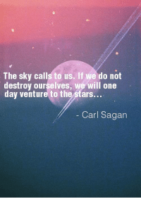 Sagan: The sky calls to us. If we do not  destroy ourselves, we will one  day venture to the  stars...  Carl Sagan