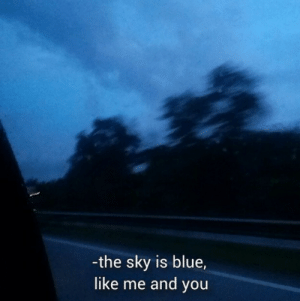 me and you: -the sky is blue,  like me and you