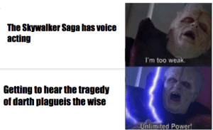Low Effort meme but enjoy: The Skywalker Saga has voice  acting  I'm too weak.  Getting to hear the tragedy  of darth plagueis the wise  Unlimited Power! Low Effort meme but enjoy