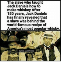 "@Regrann from @mister_unrefined - @Regrann from @melaninvibez400 - Nearis Green created the recipe for JackDaniels Whiskey Slavery and whiskey, far from being two separate strands of Southern history, were inextricably entwined. Enslaved men not only made up the bulk of the distilling labor force, but they often played crucial skilled roles in the whiskey-making process. In the same way that white cookbook authors often appropriated recipes from their black cooks, white distillery owners took credit for the whiskey. According to a 1967 biography, ""Jack Daniel's Legacy,"" by Ben A. Green (no relation to Nearis), Call told his slave to teach Daniel everything he knew. ""Uncle Nearest is the best whiskey maker that I know of,"" the book quotes Call as saying. Slavery ended with ratification of the 13th Amendment in 1865, and Daniel opened his distillery a year later!👀 * * * Blackhistory blackmagic king HiddenHistory - regrann: The slave who taught  Jack Daniels how to  make whiskey After  150 years, Jack Daniels  has finally revealed that  a slave was behind the  world-famous recipe of  America's most popular whisky. @Regrann from @mister_unrefined - @Regrann from @melaninvibez400 - Nearis Green created the recipe for JackDaniels Whiskey Slavery and whiskey, far from being two separate strands of Southern history, were inextricably entwined. Enslaved men not only made up the bulk of the distilling labor force, but they often played crucial skilled roles in the whiskey-making process. In the same way that white cookbook authors often appropriated recipes from their black cooks, white distillery owners took credit for the whiskey. According to a 1967 biography, ""Jack Daniel's Legacy,"" by Ben A. Green (no relation to Nearis), Call told his slave to teach Daniel everything he knew. ""Uncle Nearest is the best whiskey maker that I know of,"" the book quotes Call as saying. Slavery ended with ratification of the 13th Amendment in 1865, and Daniel opened his distillery a year later!👀 * * * Blackhistory blackmagic king HiddenHistory - regrann"