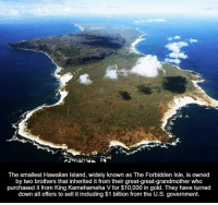 Dank, Hawaiian, and 🤖: The smallest Hawaiian Island, widely known as The Forbidden lsle, is owned  by two brothers that inherited it from their great-great-grandmother who  purchased it from King Kamehameha V for $10,000 in gold. They have turned  down all offers to sell it including $1 billion from the U.S. government.