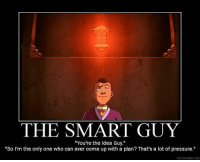 "THE SMART GUY  ""You're the Idea Guy.""  So I'm the only one who can ever come up with a plan? That's a lot of pressure  DIYDESPAIR.COM Ha ha but he always did a good job. :) ~Avatar Aang"