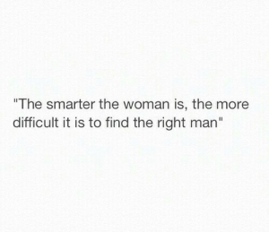 Smarter: The smarter the woman is, the more  difficult it is to find the right man""
