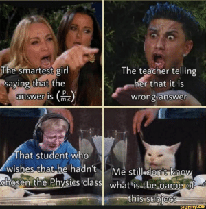 Meme, Teacher, and Girl: The smartest girl  saying that the  answer is (m  The teacher telling  her that it is  wrong answer  That student who  wishes that he hadn't  Me still don't know  chosen the Physias class what is the name of  this subject  ifunny.ce Tap to see the meme