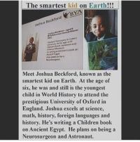 Memes, Homeschool, and Prestigious: The smartest kid on Earth!!!  BYA  Joshua  Bec  Award Winner  Education BYA philosophy at Oxford  6  University Japanese and  Crnese Mandarin  book on  writing a childron's Ancient Egypt  Has plans to be a  Neurosurgeon  Meet Joshua Beckford, known as the  smartest kid on Earth. At the age of  six, he was and still is the  youngest  child in World History to attend the  prestigious University of Oxford in  England. Joshua excels at science,  math, history, foreign languages and  history. He's writing a Children book  on Ancient Egypt. He plans on being a  Neurosurgeon and Astronaut. At age 8, you were probably practicing a sport or was preparing for the third grade. Well, meet Jouaha Beckford. This particular young boy is by far not your average 8 year old. He studied at Oxford University at the age of 6,and he is the face of the National Autistic Society's Black and Minority (BME) campaign. It's put in to place to highlight the obstacles that people with black minority background often encounter when trying to obtain the access and support and services they need. Beckford is one of a kind, he is too advanced for his required school grades, so that lead him to being homeschooled. He excels in Math, Foreign Languages, History, Philosophy, IT and Science. A professor at City University named him as one of the smartest kids in the world. What an honor. This incredible kid already has his future mapped out of being a neurosurgeon ;he practices procedures appendectomy and gall bladder removal. He also plans to be an astronaut sometimes in life. Go Joshua! Www.thesource.com-2014-05-07-jousha-beckford-is-the-youngest-kid-to-attend-oxford-university-