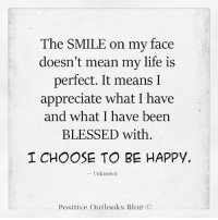 Memes, Outlook, and Be Happy: The SMILE on my face  doesn't mean my life is  perfect. It means I  appreciate what I have  and what have been  D with.  BLESSED I CHOOSE TO BE HAPPY,  Unknown  Positive Outlooks Blog C This SmileoNMyFace ☺ in no way means that MyLife is perfect... What it means is that I am grateful thankful and blessed to have what I have... IKnow there are many who would give anything to have even a little bit of what I have and some who have so much less yet are still thankful.... I have OneLifeToLive and NoMatterWhat, IChooseToBeHappy. Positive Vibes PositiveThoughts.... GoodVibesOnly.. NoTime for negativity... LifeIsTooShort so smile 😊 laugh 😃 love 💗 and just FlatOut LiveLifeToTheFullest 😎😍 PeaceLoveLight ✌