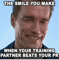 This is perfect: THE SMILE YOU MAKE  WHEN YOUR TRAINING  PARTNER BEATS YOUR PR This is perfect