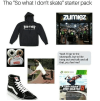 "Yeah, Xbox, and Xbox 360: The ""So what I don't skate"" starter pack  zumiez  THRASHER  Yeah I'll go to the  skatepark, but to like  hang out and talk and all  that, you feel me?  SPITFIRE  CLASSIcs  XBOX 360  TONY HAVVK'S  PnD SKATER So accurate 😂💯 skatermemes"