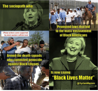 "The sociopath who  (These actions were supported  by most western Leftists too)  Armed the death-Squads  Who commited genocide  against Black A  Libyans...  Promoted laws that led  to the mass enslavement  of Black Americans  is now saying:  ""Black Lives Matter""  SyrianMemes Creds Marxist Memes -Ka Bonnie-"