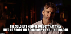 Game of Thrones spoiler: THE SOLDIERS KIND OF FORGOT THAT THEY  NEED TO SHOOT THE SCORPIONS TO KILL THE DRAGON.  imgflip.com Game of Thrones spoiler