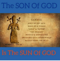 """When one person suffers from a delusion it is called insanity When many people suffer from delusion it is called religion."" Robert M. Pirsig The Sun of God, is the Sun of God https:-youtu.be-FbkQjIeJFec Pt. 3-10: The SON Of GOD  TAMMUZ  BORT ON DEC 25TH.  BORN OF VIRGIN  ""LORD"" & ""SAVIOR""  ""THE HEALER  MOCEED & HUOMILIATED  DECENDED NTO UNDERWORLD  RAISED FROM THE DEAD  SUMERIA 2600 BC  s The SUN of GOD ""When one person suffers from a delusion it is called insanity When many people suffer from delusion it is called religion."" Robert M. Pirsig The Sun of God, is the Sun of God https:-youtu.be-FbkQjIeJFec Pt. 3-10"