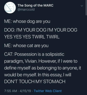 Cats vs dogs: The Song of the MARC  @marccold  ME: whose dog are you  DOG: I'M YOUR DOG I'M YOUR DOG  YES YES YES TWIRL TWIRL  ME: whose cat are you  CAT: Possession is a solipsistic  paradigm, Vivian. However, if I were to  define myself as belonging to anyone, it  would be myself. In this essay, I will  DON'T TOUCH MY STOMACH  7:55 AM 4/15/19 Twitter Web Client Cats vs dogs