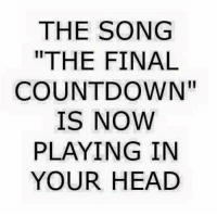 """Is Now Playing: THE SONG  THE FINAL  COUNTDOWN""""  IS NOW  PLAYING IN  YOUR HEAD"""