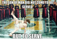 Dank Christian, Man, and Did: THE SONOFMAN DID NOT COMETO BE  BUT TO SERVES The son of man came to serve