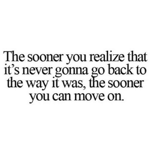 Never, Back, and Net: The sooner you realize that  it's never gonna go back to  the way it was, the sooner  you can move on. https://iglovequotes.net/