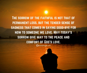 Love, Good, and Quotes: THE SORROW OF THE FAITHFUL IS NOT THAT OF  PERMANENT LOSS, BUT THE TENDER SENSE OF  SADNESS THAT COMES IN SAYING GOOD-BYE FOR  NOW TO SOMEONE WE LOVE. MAY TODAYS  SORROW GIVE WAY TO THE PEACE AND  COMFORT OF GOD'S LOVE.  QSayingimages.com 40 Sympathy Quotes & Messages #sayingimages #sympathyquotes