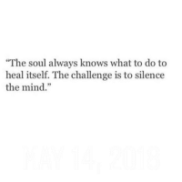 "Mind, Silence, and Soul: ""The soul always knows what to do to  heal itself. The challenge is to silence  the mind.""  3"