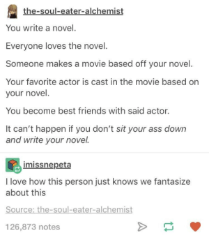 Ass, Friends, and Love: the-soul-eater-alchemist  You write a novel.  Everyone loves the novel.  Someone makes a movie based off your novel.  Your favorite actor is cast in the movie based on  your novel.  You become best friends with said actor.  It can't happen if you don't sit your ass down  and write your novel.  imissnepeta  I love how this person just knows we fantasize  about this  Source: the-soul-eater-alchemist  126,873 notes Write a novel, write a game, write a thing!!!