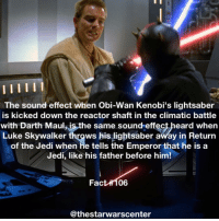 Did you know this? StarWars: The sound effect when Obi-Wan Kenobi's lightsaber  is kicked down the reactor shaft in the climatic battle  with Darth Maulis the same sound effect heard when  Luke Skywalker  throws his lightsaber away in Return  of the Jedi when he tells the Emperor that he is a  Jedi, like his father before him!  Fact 06  @thestarwarscenter Did you know this? StarWars