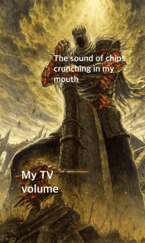 Irl, Me IRL, and Chips: The sound of chips  crunching in my  mouth  My TV  volume Me_irl
