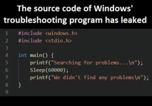 """Windows, Sleep, and Code: The source code of Windows'  troubleshooting program has leaked  1 #include <windows.h>  2 #include <stdio.h>  4 int main) (  4 int main()  printf(""""Searching for problems...In"""");  Sleep(60000);  printf(""""We didn't find any problems \n"""");  6  7  8  9 Has anyone actually ever had a problem fixed by this?"""