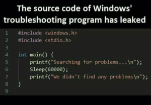 "Secrets of Microsoft: The source code of Windows'  troubleshooting program has leaked  #include <windows.h>  2 #include <stdio.h>  int main() {  printf(""Searching for problems... \n"");  Sleep(60000);  printf(""We didn't find any problems\n""); Secrets of Microsoft"