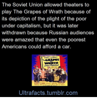 """Facts, Tumblr, and Wikipedia: The Soviet Union allowed theaters to  play The Grapes of Wrath because of  its depiction of the plight of the poor  under capitalism, but it was later  withdrawn because Russian audiences  were amazed that even the poorest  Americans could afford a car  GRAPES  Ultrafacts.tumblr.com <p><a href=""""http://armedandgayngerous.tumblr.com/post/119861677136/ultrafacts-originally-allowed-to-be-shown-in"""" class=""""tumblr_blog"""">armedandgayngerous</a>:</p>  <blockquote><p><a href=""""http://ultrafactsblog.com/post/100669839647/originally-allowed-to-be-shown-in-the-soviet-union"""" class=""""tumblr_blog"""">ultrafacts</a>:</p>  <blockquote><p>  Originally allowed to be shown in the Soviet Union (<a href=""""http://en.wikipedia.org/wiki/USSR"""" title=""""USSR"""">USSR</a>) in 1948 because of its depiction of the plight of people under capitalism, it was subsequently withdrawn because audiences were noticing that, as shown in the film, even the poorest Americans could afford a car.  <br/></p><p><a href=""""http://en.wikipedia.org/wiki/The_Grapes_of_Wrath_%28film%29#Production"""">Source</a></p>    <p>Follow <a href=""""http://ultrafacts.tumblr.com/""""><b>Ultrafacts</b></a> for more facts</p></blockquote>  <p>[chuckling intensifies]</p></blockquote>"""