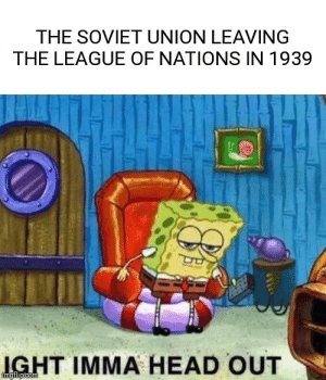 Head, History, and The League: THE SOVIET UNION LEAVING  THE LEAGUE OF NATIONS IN 1939  IGHT IMMA HEAD OUT  imgilip com Everyone liked that