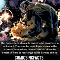 Batman, Disney, and Memes: The Space Gem allows its owner to be anywhere in  an instant. They can be in multiple places in the  universe, or nowhere. Mastery would allow the  owner to warp or rearrange space as they see fit.  COMICSINCFACTS Infinity Gems 4-7‼️ Please Turn On Your Post Notifications For My Account😜👍! - - - - - - - - - - - - - - - - - - - - - - - - Batman Superman DCEU DCComics DeadPool DCUniverse Marvel Flash MarvelComics MCU MarvelUniverse Netflix DeathStroke JusticeLeague StarWars Spiderman Ironman Batman Logan TheJoker Like4Like L4L WonderWoman DoctorStrange Flash JusticeLeague WonderWoman Hulk Disney CW DarthVader Tonystark Wolverine