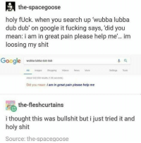same: the-spacegoose  holy fUck. when you search up 'wubba lubba  dub dub' on google it fucking says, 'did you  mean: i am in great pain please help me'.. im  loosing my shit  oogle wutbba lubba dub dulb  Seings Tools  A imapes shoppingVideosNesMore  bout 942 000 resuts(1 0s seconds)  Did you mean: i am in great pain please help me  the-fleshcurtains  i thought this was bullshit but i just tried it and  holy shit  Source: the-spacegoose same