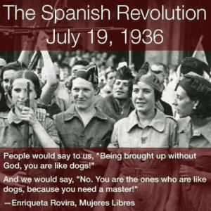 "Dogs, God, and Spanish: The Spanish Revolution  July 19, 1936  People would say to us, ""Being brought up without  God, you are like dogs!""  And we would say, ""No. You are the ones who are like  dogs, because you need a master!  Enriqueta Rovira, Mujeres Libres fuckyeahanarchistposters:   Mujeres Libres and anarchist strategy for women's emancipation"
