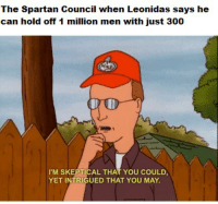 Spartan, Can, and May: The Spartan Council when Leonidas says he  can hold off 1 million men with just 300  I'M SKEPTICAL THAT YOU COULD  YET INTRIGUED THAT YOU MAY They did for a little while https://t.co/yLbY5fP8yP
