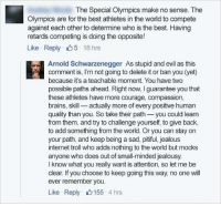 Arnold Schwarzenegger, Brains, and Internet: The Special Olympics make no sense. The  Olympics are for the best athletes in the world to compete  against each other to determine who is the best. Having  retards competing is doing the opposite!  Like Reply 5 18 hrs  Arnold Schwarzenegger As stupid and evil as this  comment is, I'm not going to delete it or ban you (yet)  because it's a teachable moment. You have two  possible paths ahead. Right now, I guarantee you that  these athletes have more courage, compassion,  brains, skill actually more of every positive human  quality than you. So take their path you could learrn  from them, and try to challenge yourself, to give back  to add something from the world. Or you can stay on  your path, and keep being a sad, pitiful, jealous  internet troll who adds nothing to the world but mocks  anyone who does out of small-minded jealousy  I know what you really want is attention, so let me be  clear. If you choose to keep going this way, no one will  ever remember you  Like Reply 155 4 hrs