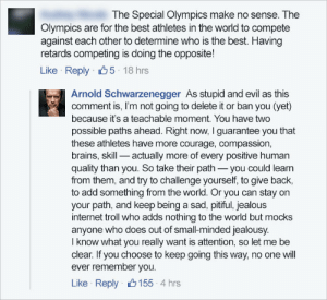 Arnold Schwarzenegger, Brains, and Internet: The Special Olympics make no sense. The  Olympics are for the best athletes in the world to compete  against each other to determine who is the best. Having  retards competing is doing the opposite!  Like Reply 5 18 hrs  Arnold Schwarzenegger As stupid and evil as this  comment is, I'm not going to delete it or ban you (yet)  because it's a teachable moment. You have two  possible paths ahead. Right now, I guarantee you that  these athletes have more courage, compassion,  brains, skill actually more of every positive human  quality than you. So take their path you could learrn  from them, and try to challenge yourself, to give back  to add something from the world. Or you can stay on  your path, and keep being a sad, pitiful, jealous  internet troll who adds nothing to the world but mocks  anyone who does out of small-minded jealousy  I know what you really want is attention, so let me be  clear. If you choose to keep going this way, no one will  ever remember you  Like Reply 155 4 hrs Wholesome Governator
