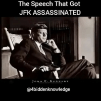 Memes, Ruthless, and 🤖: The Speech That Got  JFK ASSASSINATED  o ne N F. KENNEDY  @4biddenknowledge JFK: For we are opposed around the world by a monolithic and ruthless conspiracy that relies primarily on covert means for expanding its sphere of influence–on infiltration instead of invasion, on subversion instead of elections, on intimidation instead of freechoice, on guerrillas by night instead of armies by day. It is a system which has conscripted vast human and material resources into the building of a tightly knit, highly efficient machine that combines military, diplomatic, intelligence, economic, scientific and political operations. Its preparations are concealed, not published. Its mistakes are buried, not headlined. Its dissenters are silenced, not praised. No expenditure is questioned, no rumor is printed, no secret is revealed…. JohnFKennedyJr - If you do not know what some of the words in this excerpt of the speech mean please look them up and get an understanding of the definitions. This small amount of the speech has a humongous amount of information buried in it. His words were carefully chosen and have a very deep impactfull meaning. The 1st and last real President this country has ever seen. 4biddenknowledge