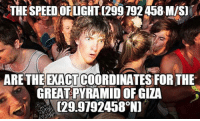 Coincidence, Mind, and Speed: THE SPEED OFLIGHT [299 792 458M/S]  32  ARETHEEXACTCOORDINATES FOR THE  GREATPYRAMID OFGIZA  129.9792458°N) <p>This Coincidence Boggles My Mind.</p>