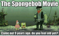 Memes, 🤖, and Spongebob Movie: The Spongebob Movie  Came out 9 years ago, do you feel old yet?