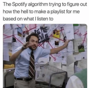 trying to figure out: The Spotify algorithm trying to figure out  how the hell to make a playlist for me  based on what I listen to  SEN