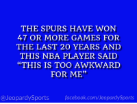 "Nba, Sports, and Kawhi Leonard: THE SPURS HAVE WON  47 OR MORE GAMES FOR  THE LAST 20 YEARS AND  THIS NBA PLAYER SAID  ""THIS IS TOO AWKWARD  FOR ME""  0)  @JeopardySportsfacebook.com/JeopardySports ""Who is: Kawhi Leonard?"" #JeopardySports #Spurs https://t.co/v6sNAEv5Cj"