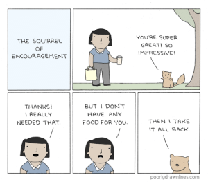 Squirrel of Encouragementhttp://meme-rage.tumblr.com: THE SQUIRREL  OF  ENCOURAGEMENT  YOURE SUPER  GREAT! SO  IMPRESSIVE!  THANKS  IREALLY  NEEDED THAT  BUTI DON'T  HAVE ANY  FOOD FOR YOU.  THEN I TAKE  IT ALL BACK  poorlydrawnlines.com Squirrel of Encouragementhttp://meme-rage.tumblr.com