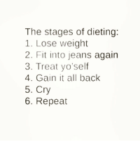 Boo, Dieting, and Funny: The stages of dieting:  1. Lose weight  2. Fit into jeans again  3. Treat yo'self  4. Gain it all back  5. Cry  6. Repeat Ain't this the truth @scouse_ma 😩😅 rp my boo @scouse_ma @scouse_ma @scouse_ma