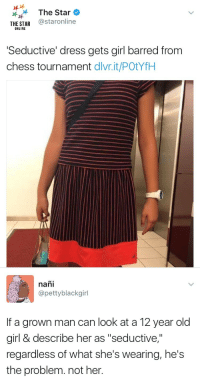 "weavemama:  scorpia6:  weavemama:  THESE SCHOOLS NEED TO STOP RATIONALIZING WITH PEDOPHILIA   What is seductive about it??? That man needs to be thoroughly checked out TF  it's literally just a normal dress, but of course the school is gonna punish the girl and let that pedophile get away with sexualizing a fucking 12 year old    What the actual fuck: The Star  THE STAR @staronline  ONLINE  Seductive' dress gets girl barred from  chess tournament dlvr.it/POtYfH  IA   naň.  @pettyblackgirl  If a grown man can look at a 12 year old  girl & describe her as ""seductive,""  regardless of what she's wearing, he's  the problem. not her. weavemama:  scorpia6:  weavemama:  THESE SCHOOLS NEED TO STOP RATIONALIZING WITH PEDOPHILIA   What is seductive about it??? That man needs to be thoroughly checked out TF  it's literally just a normal dress, but of course the school is gonna punish the girl and let that pedophile get away with sexualizing a fucking 12 year old    What the actual fuck"