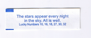 fortuneaday:[A white fortune cookie paper with blue text reading: The stars appear every night in the sky. All is well. Lucky Numbers 10, 16, 18, 27, 30, 32]: The stars appear every night  in the sky. All is well  Lucky Numbers 10, 16, 18, 27,30, 32 fortuneaday:[A white fortune cookie paper with blue text reading: The stars appear every night in the sky. All is well. Lucky Numbers 10, 16, 18, 27, 30, 32]