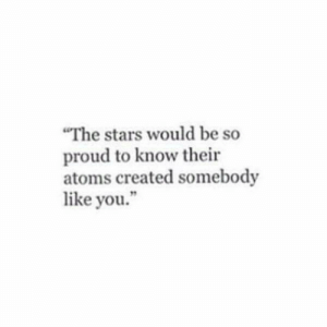 "Atoms: ""The stars would be so  proud to know their  atoms created somebody  like you."